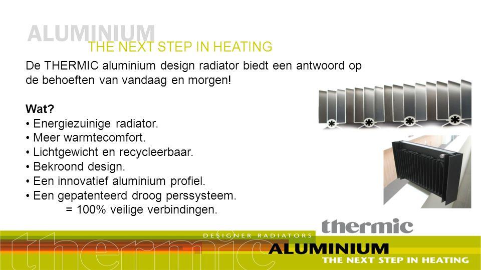 ALUMINIUM THE NEXT STEP IN HEATING De THERMIC aluminium design radiator biedt een antwoord op de behoeften van vandaag en morgen! Wat? Energiezuinige