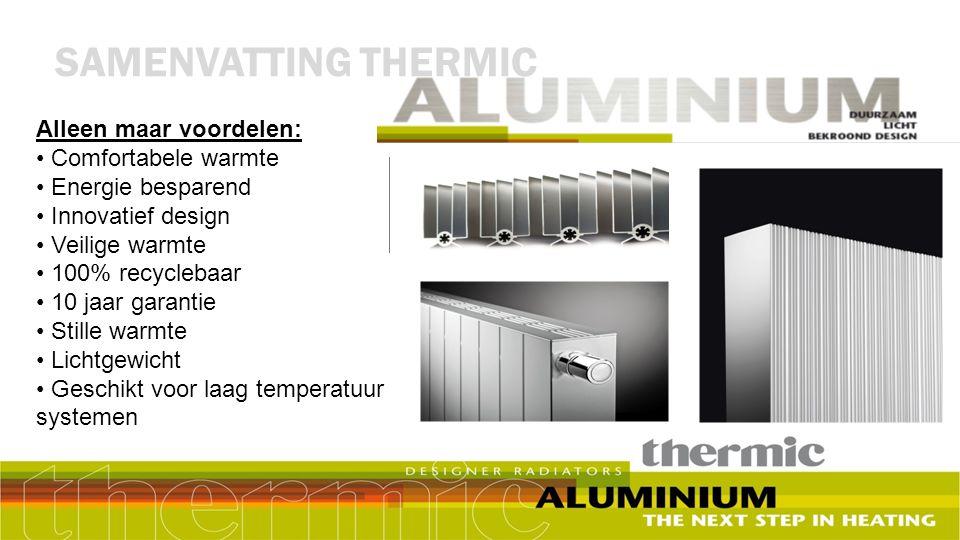 SAMENVATTING THERMIC Alleen maar voordelen: Comfortabele warmte Energie besparend Innovatief design Veilige warmte 100% recyclebaar 10 jaar garantie S