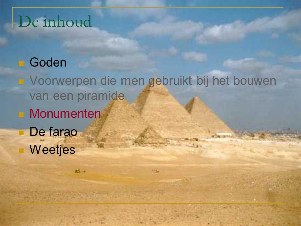 De inhoud Goden Voorwerpen die men gebruikt bij het bouwen van een piramide Monumenten De farao Weetjes