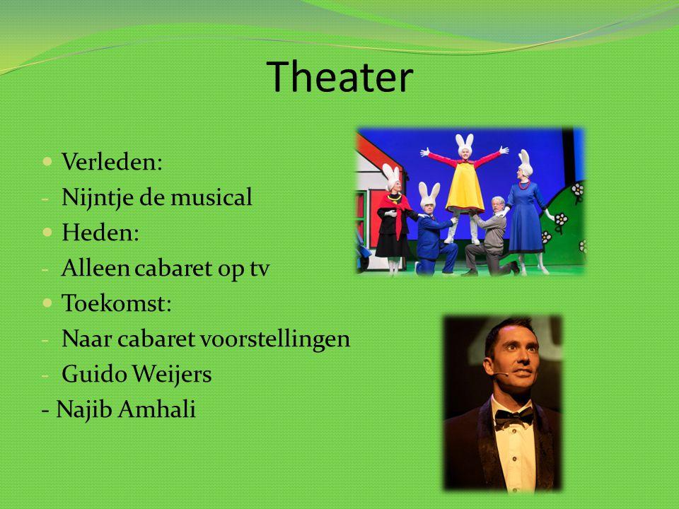 Theater Verleden: - Nijntje de musical Heden: - Alleen cabaret op tv Toekomst: - Naar cabaret voorstellingen - Guido Weijers - Najib Amhali