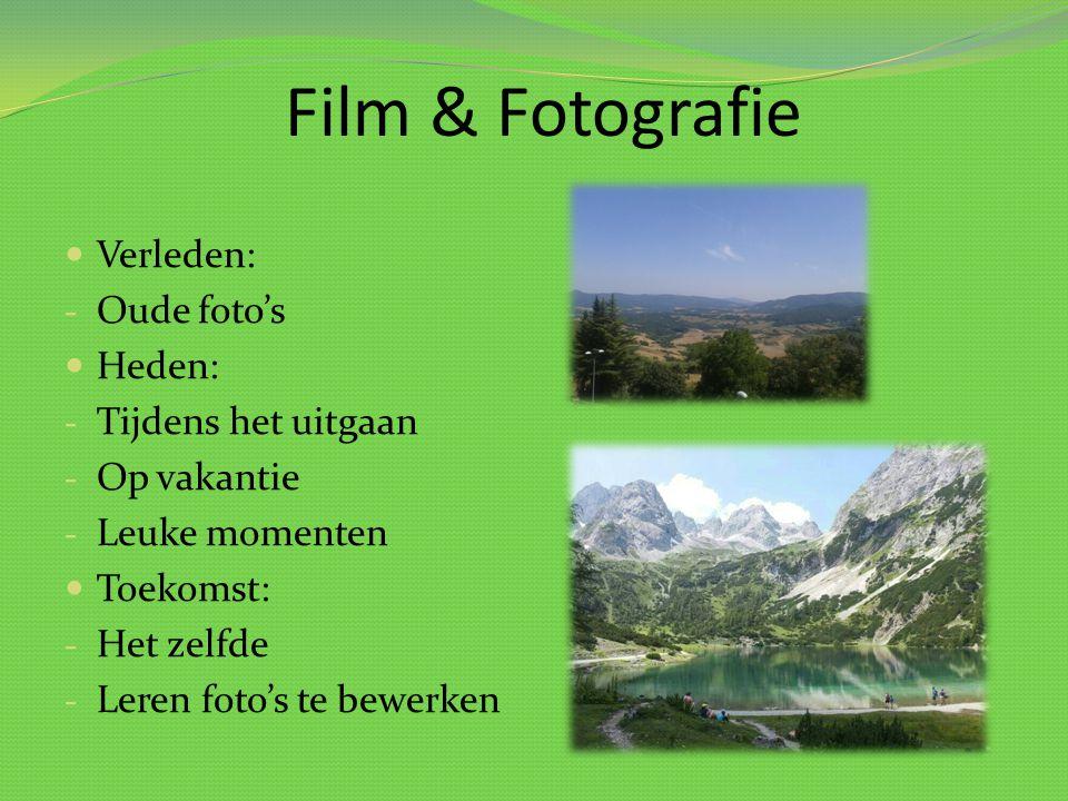 Film & Fotografie Verleden: - Oude foto's Heden: - Tijdens het uitgaan - Op vakantie - Leuke momenten Toekomst: - Het zelfde - Leren foto's te bewerke