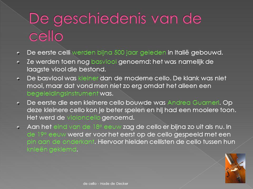 De eerste celli werden bijna 500 jaar geleden in Italië gebouwd. Ze werden toen nog basviool genoemd: het was namelijk de laagste viool die bestond. D