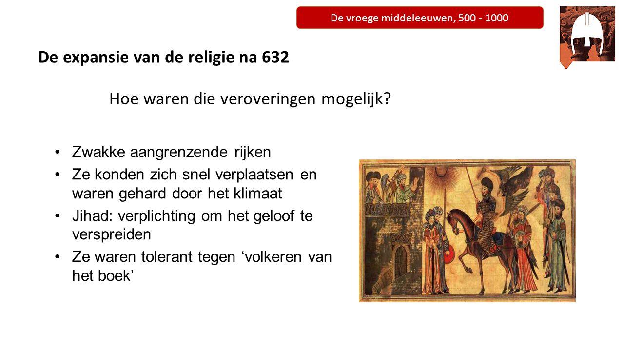 De vroege middeleeuwen, 500 - 1000 De expansie van de religie na 632 Hoe waren die veroveringen mogelijk? Zwakke aangrenzende rijken Ze konden zich sn