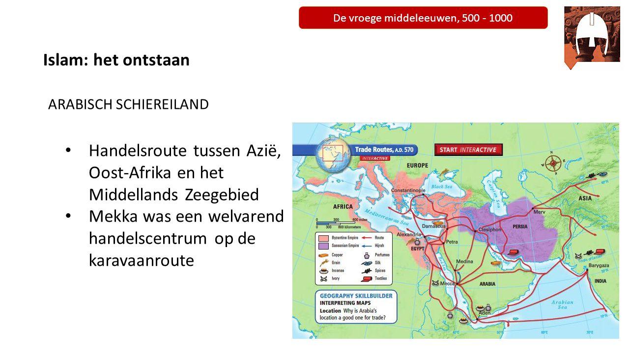 De vroege middeleeuwen, 500 - 1000 ARABISCH SCHIEREILAND Handelsroute tussen Azië, Oost-Afrika en het Middellands Zeegebied Mekka was een welvarend ha