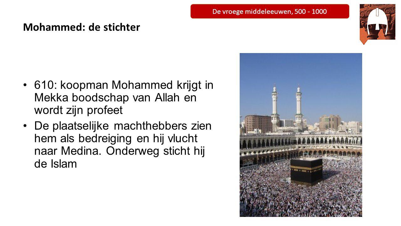 De vroege middeleeuwen, 500 - 1000 Islam: uitgangspunten 1.Geloofsbelijdenis (Shahadah) 2.Gebed (Salah) 3.Armenbelasting (Zakah) 4.Vasten (Sawm) 5.Bedevaart (Hajj)