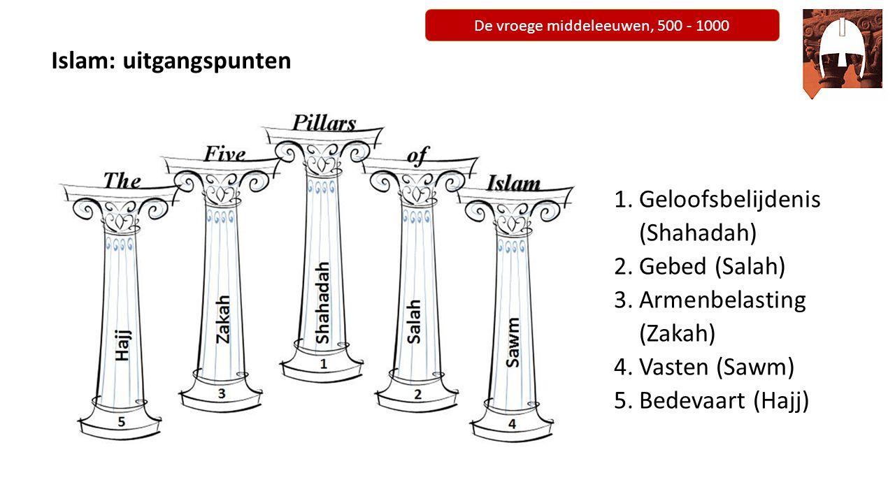 De vroege middeleeuwen, 500 - 1000 Islam: uitgangspunten 1.Geloofsbelijdenis (Shahadah) 2.Gebed (Salah) 3.Armenbelasting (Zakah) 4.Vasten (Sawm) 5.Bed