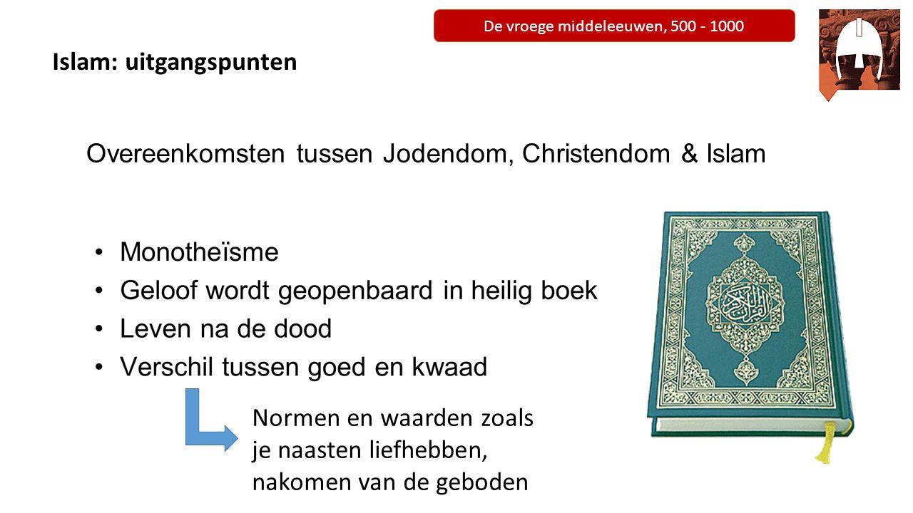 De vroege middeleeuwen, 500 - 1000 Islam: uitgangspunten Overeenkomsten tussen Jodendom, Christendom & Islam Normen en waarden zoals je naasten liefhe