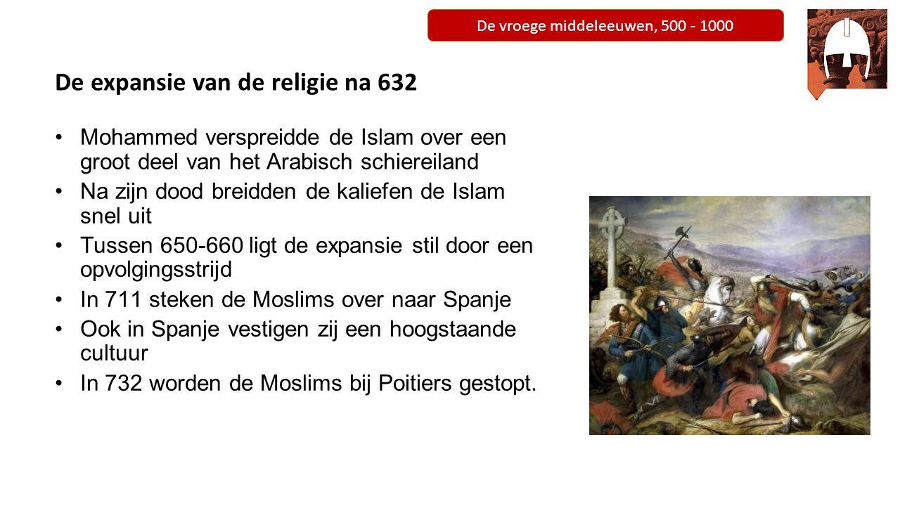 De vroege middeleeuwen, 500 - 1000 De expansie van de religie na 632 Mohammed verspreidde de Islam over een groot deel van het Arabisch schiereiland N