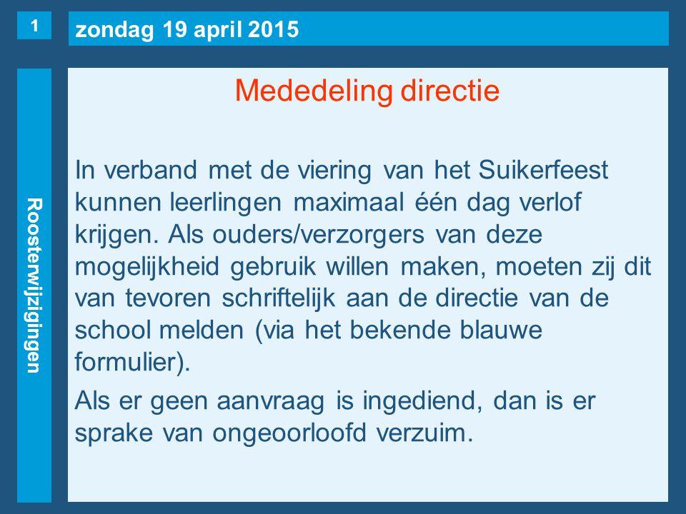zondag 19 april 2015 Roosterwijzigingen Mededeling directie In verband met de viering van het Suikerfeest kunnen leerlingen maximaal één dag verlof krijgen.