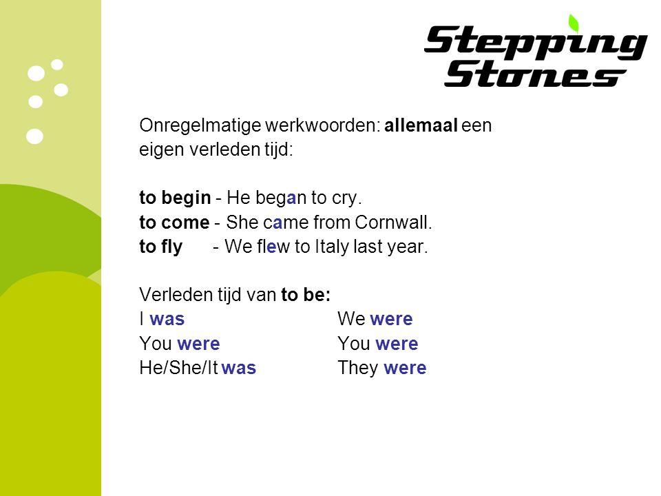 Onregelmatige werkwoorden: allemaal een eigen verleden tijd: to begin - He began to cry. to come - She came from Cornwall. to fly - We flew to Italy l