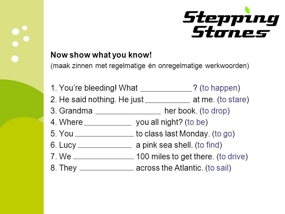 Now show what you know! (maak zinnen met regelmatige én onregelmatige werkwoorden) 1. You're bleeding! What ? (to happen) 2. He said nothing. He justa