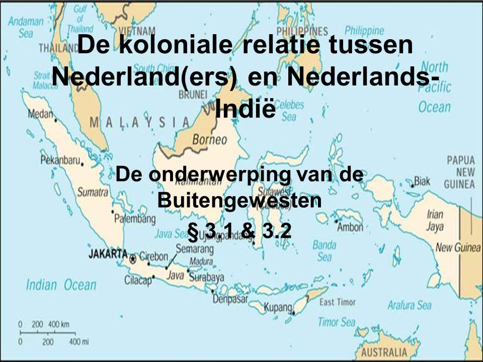 De koloniale relatie tussen Nederland(ers) en Nederlands- Indië De onderwerping van de Buitengewesten § 3.1 & 3.2