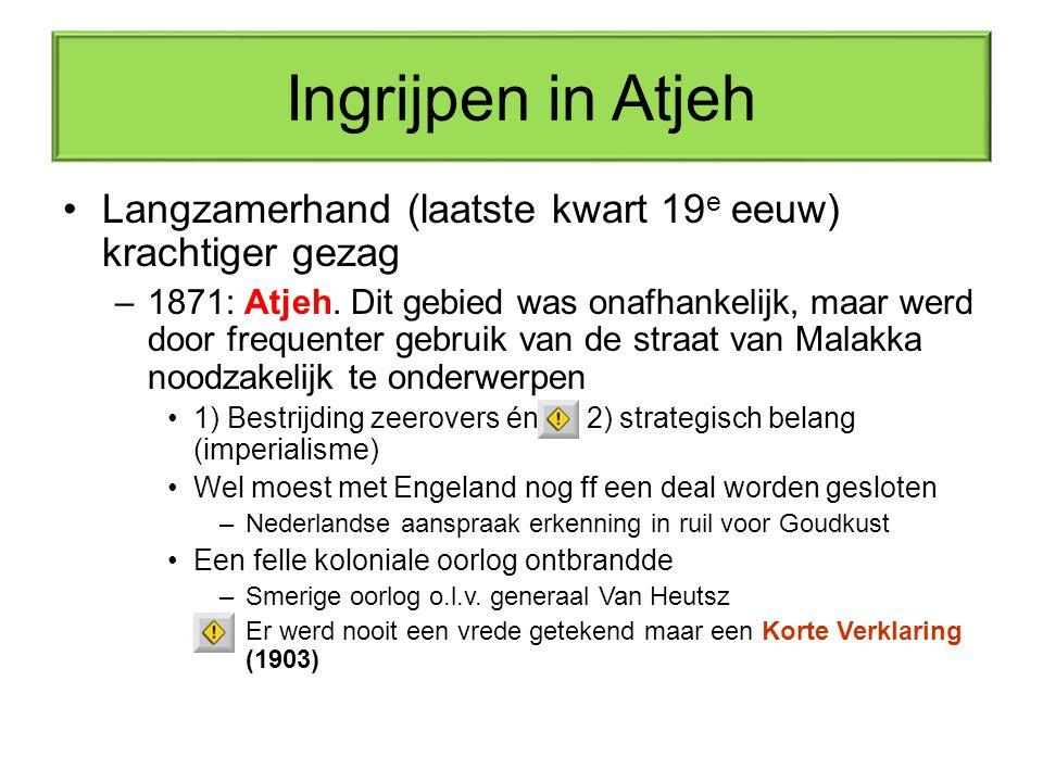 Ingrijpen in Atjeh Langzamerhand (laatste kwart 19 e eeuw) krachtiger gezag –1871: Atjeh. Dit gebied was onafhankelijk, maar werd door frequenter gebr