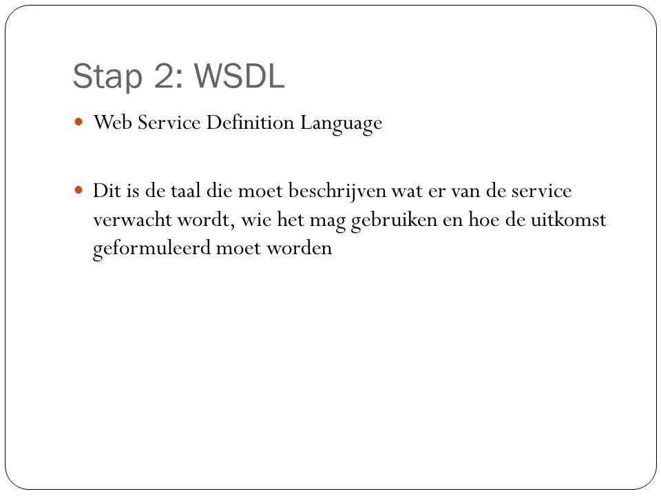 Stap 2: WSDL Web Service Definition Language Dit is de taal die moet beschrijven wat er van de service verwacht wordt, wie het mag gebruiken en hoe de uitkomst geformuleerd moet worden