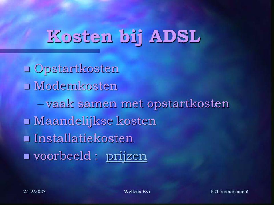ICT-management 2/12/2003Wellens Evi Kosten bij ADSL n Opstartkosten n Modemkosten –vaak samen met opstartkosten n Maandelijkse kosten n Installatiekosten n voorbeeld : prijzen prijzen