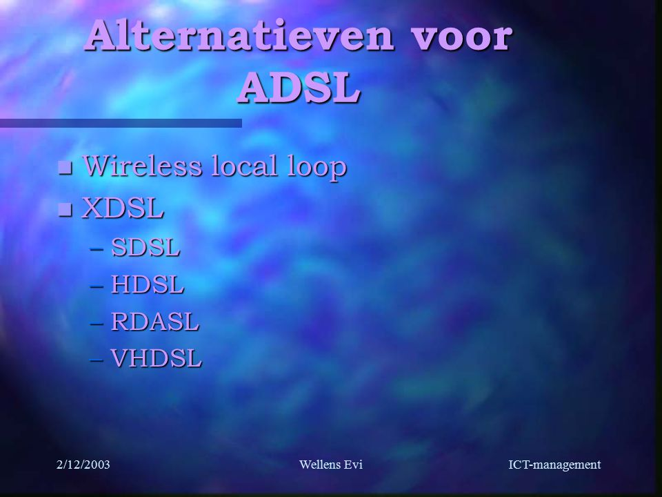 ICT-management 2/12/2003Wellens Evi Alternatieven voor ADSL n Wireless local loop n XDSL –SDSL –HDSL –RDASL –VHDSL