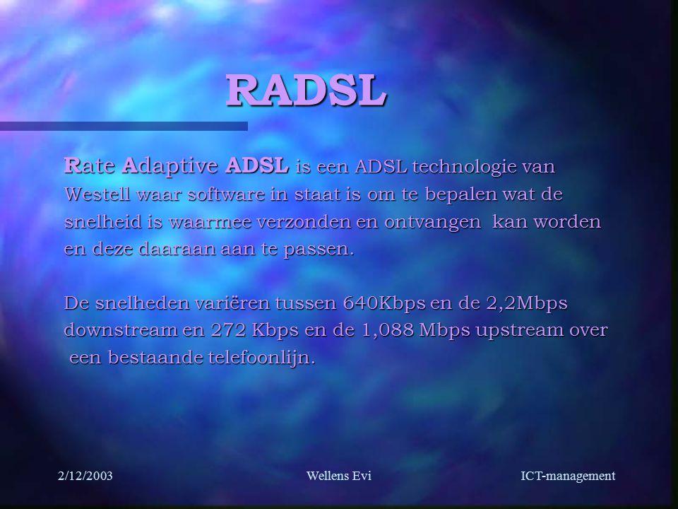 ICT-management 2/12/2003Wellens Evi RADSL R ate A daptive ADSL is een ADSL technologie van Westell waar software in staat is om te bepalen wat de snelheid is waarmee verzonden en ontvangen kan worden en deze daaraan aan te passen.