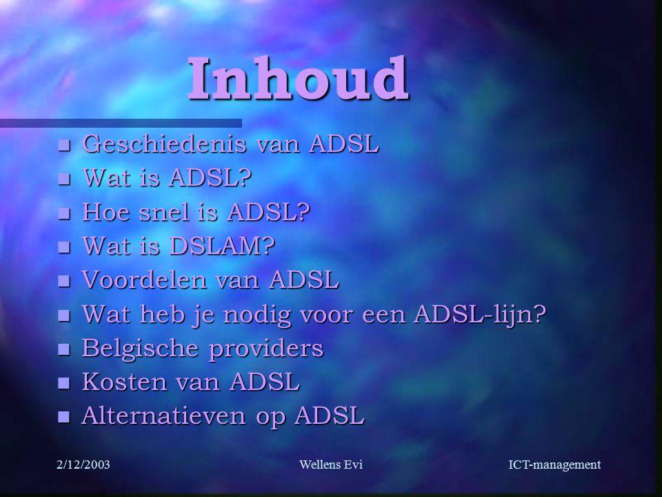 ICT-management 2/12/2003Wellens Evi Inhoud n Geschiedenis van ADSL n Wat is ADSL.