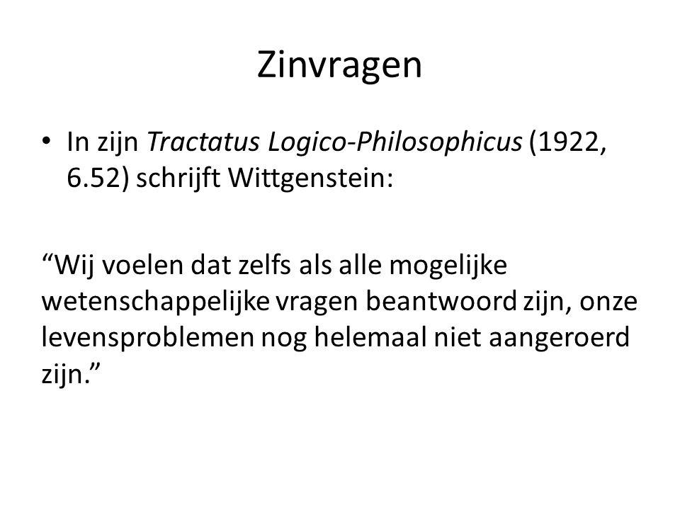 """Zinvragen In zijn Tractatus Logico-Philosophicus (1922, 6.52) schrijft Wittgenstein: """"Wij voelen dat zelfs als alle mogelijke wetenschappelijke vrage"""