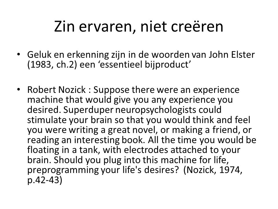Zin ervaren, niet creëren Geluk en erkenning zijn in de woorden van John Elster (1983, ch.2) een 'essentieel bijproduct' Robert Nozick : Suppose there were an experience machine that would give you any experience you desired.