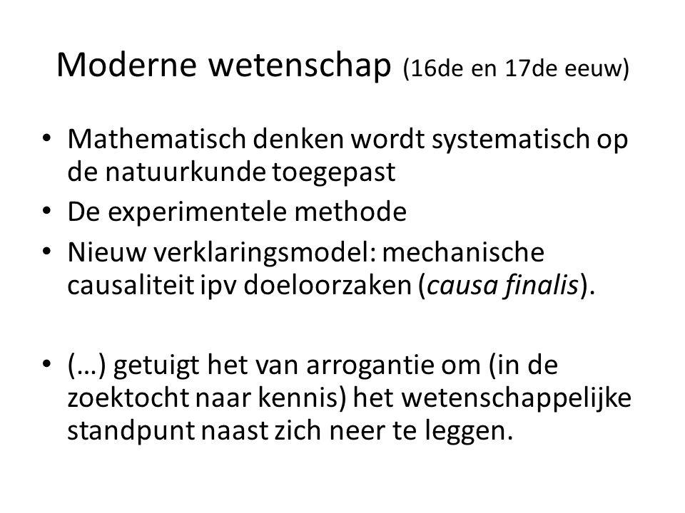 Moderne wetenschap (16de en 17de eeuw) Mathematisch denken wordt systematisch op de natuurkunde toegepast De experimentele methode Nieuw verklaringsmo
