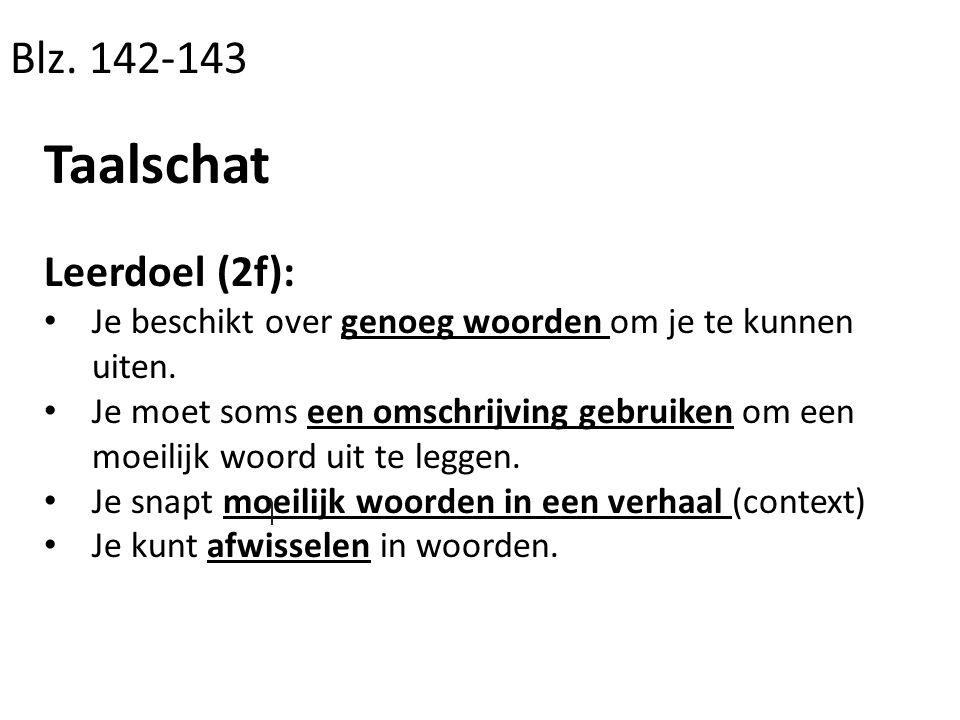Blz. 142-143 Taalschat Leerdoel (2f): Je beschikt over genoeg woorden om je te kunnen uiten. Je moet soms een omschrijving gebruiken om een moeilijk w