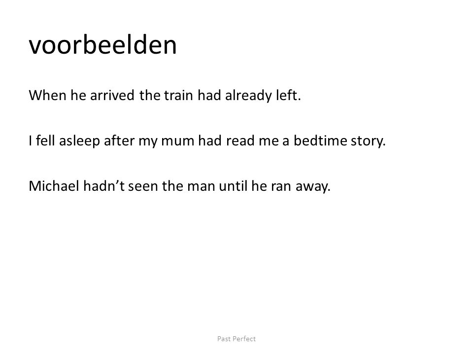 voorbeelden When he arrived the train had already left. I fell asleep after my mum had read me a bedtime story. Michael hadn't seen the man until he r