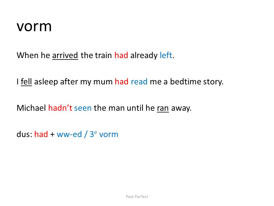 vorm When he arrived the train had already left. I fell asleep after my mum had read me a bedtime story. Michael hadn't seen the man until he ran away