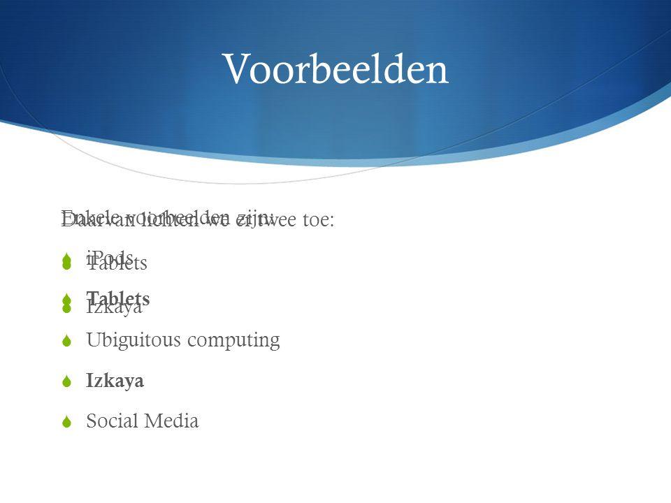 Voorbeelden Enkele voorbeelden zijn:  iPods  Tablets  Ubiguitous computing  Izkaya  Social Media Daarvan lichten we er twee toe:  Tablets  Izka
