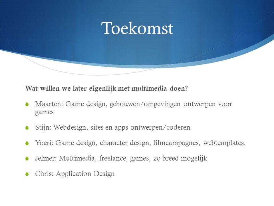 Toekomst Wat willen we later eigenlijk met multimedia doen?  Maarten: Game design, gebouwen/omgevingen ontwerpen voor games  Stijn: Webdesign, sites