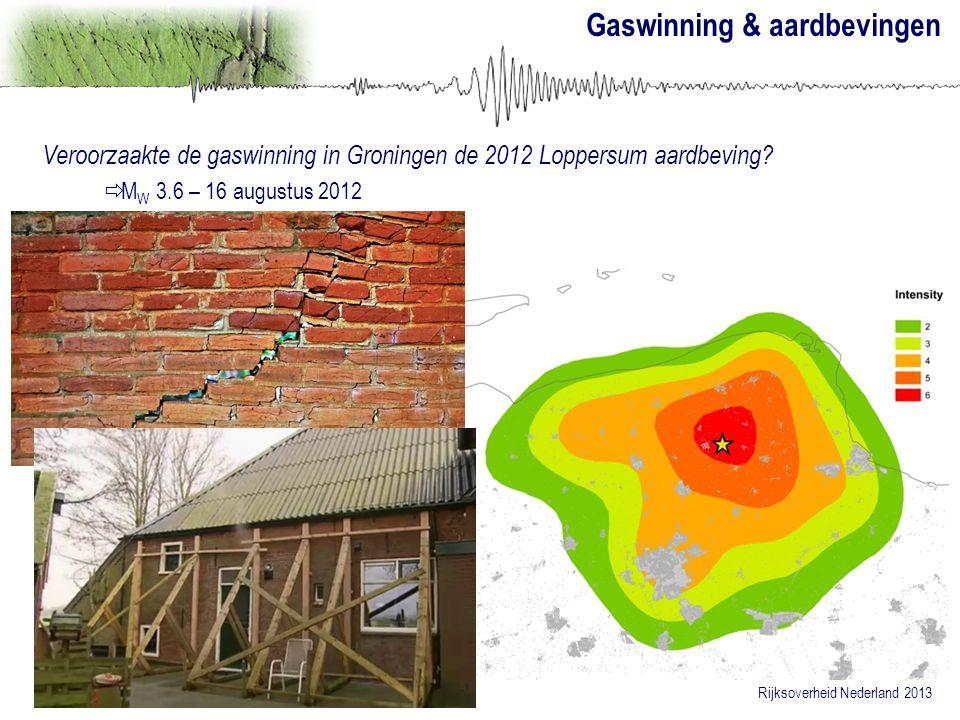 Gaswinning & aardbevingen Rijksoverheid Nederland 2013 Veroorzaakte de gaswinning in Groningen de 2012 Loppersum aardbeving?  M W 3.6 – 16 augustus 2