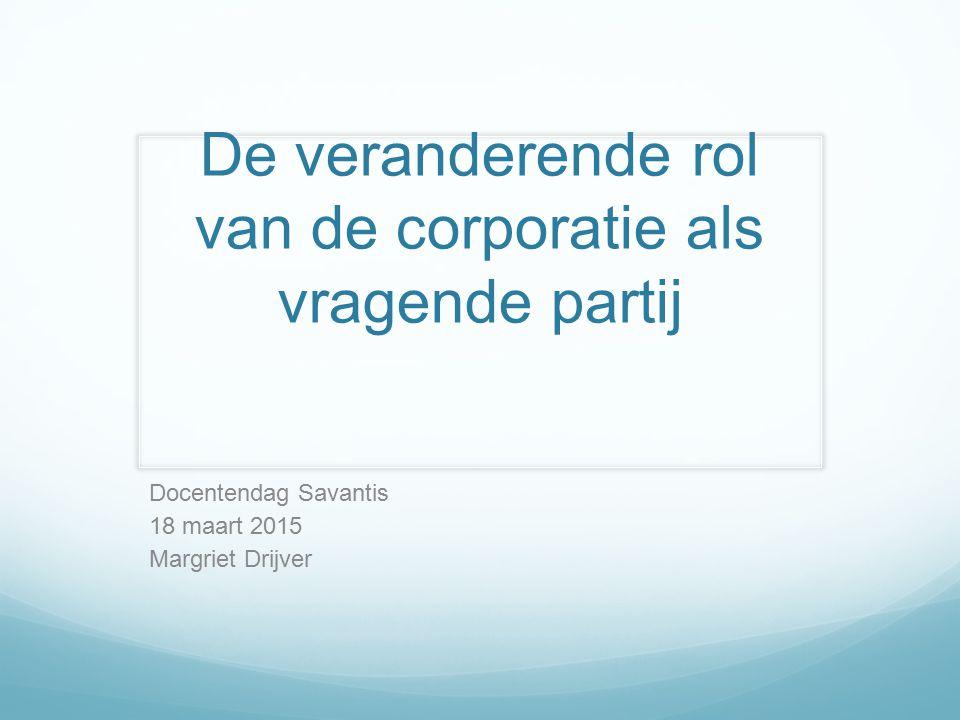 De veranderende rol van de corporatie als vragende partij Docentendag Savantis 18 maart 2015 Margriet Drijver