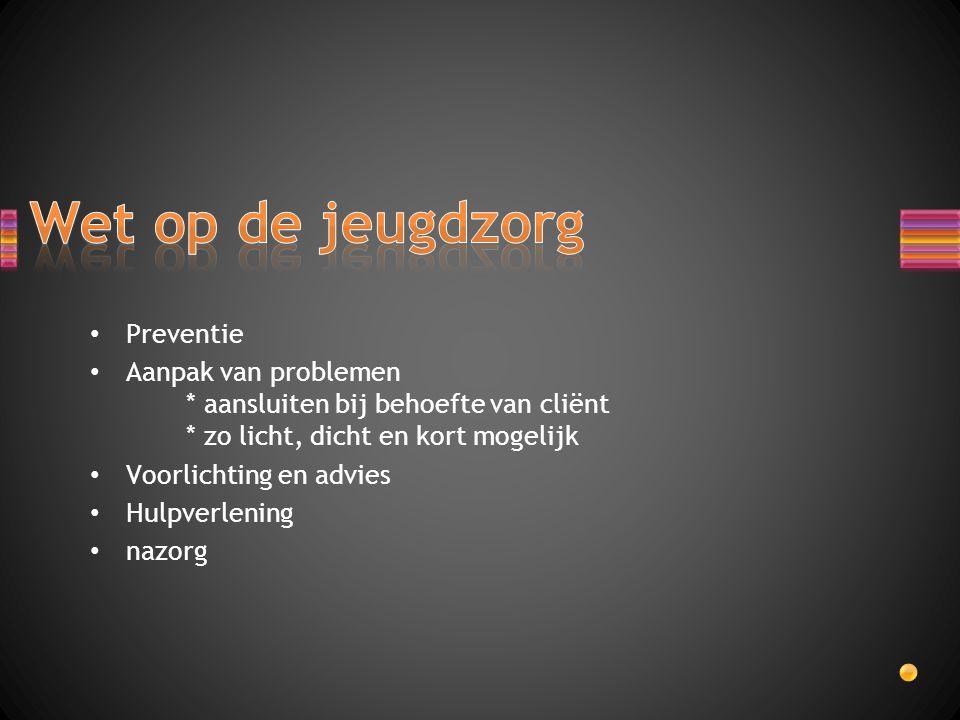 Preventie Aanpak van problemen * aansluiten bij behoefte van cliënt * zo licht, dicht en kort mogelijk Voorlichting en advies Hulpverlening nazorg
