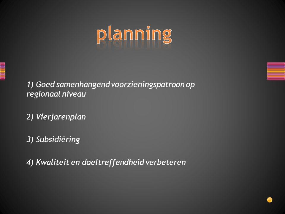 1) Goed samenhangend voorzieningspatroon op regionaal niveau 2) Vierjarenplan 3) Subsidiëring 4) Kwaliteit en doeltreffendheid verbeteren