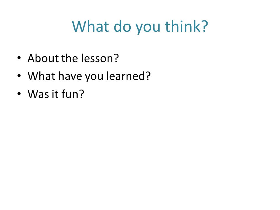 What do you think About the lesson What have you learned Was it fun