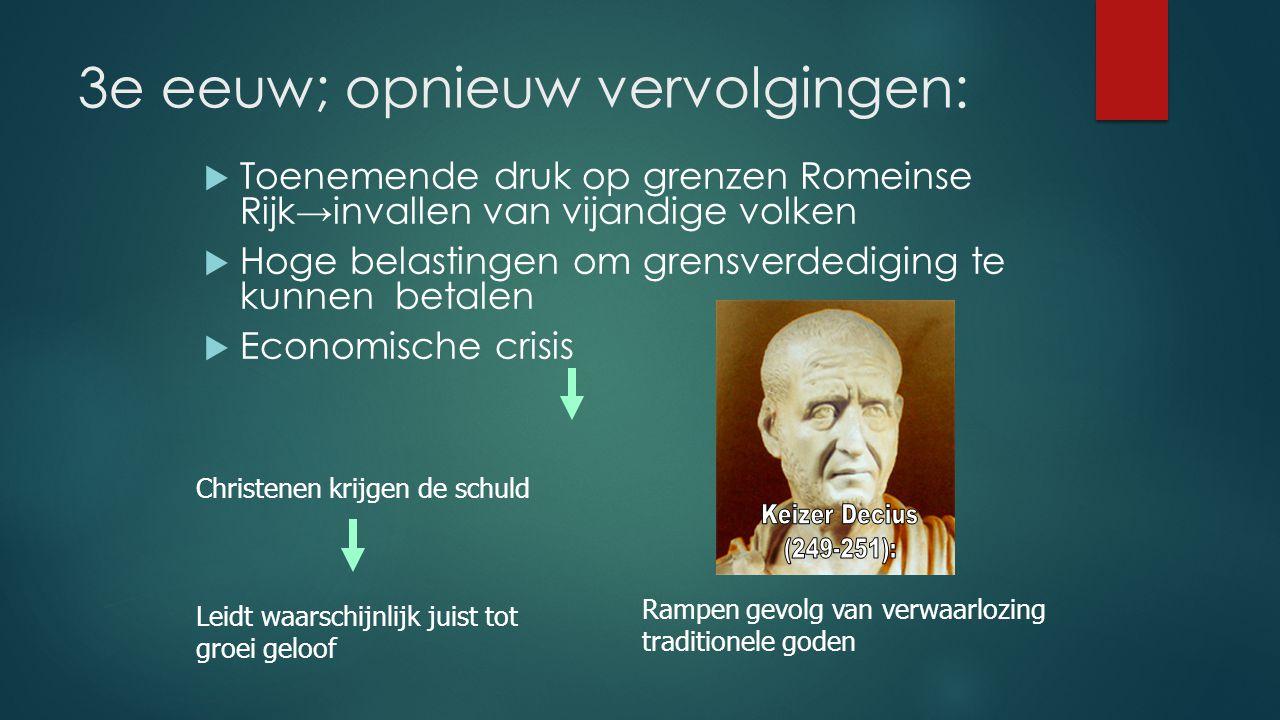 3e eeuw; opnieuw vervolgingen:  Toenemende druk op grenzen Romeinse Rijk→invallen van vijandige volken  Hoge belastingen om grensverdediging te kunn