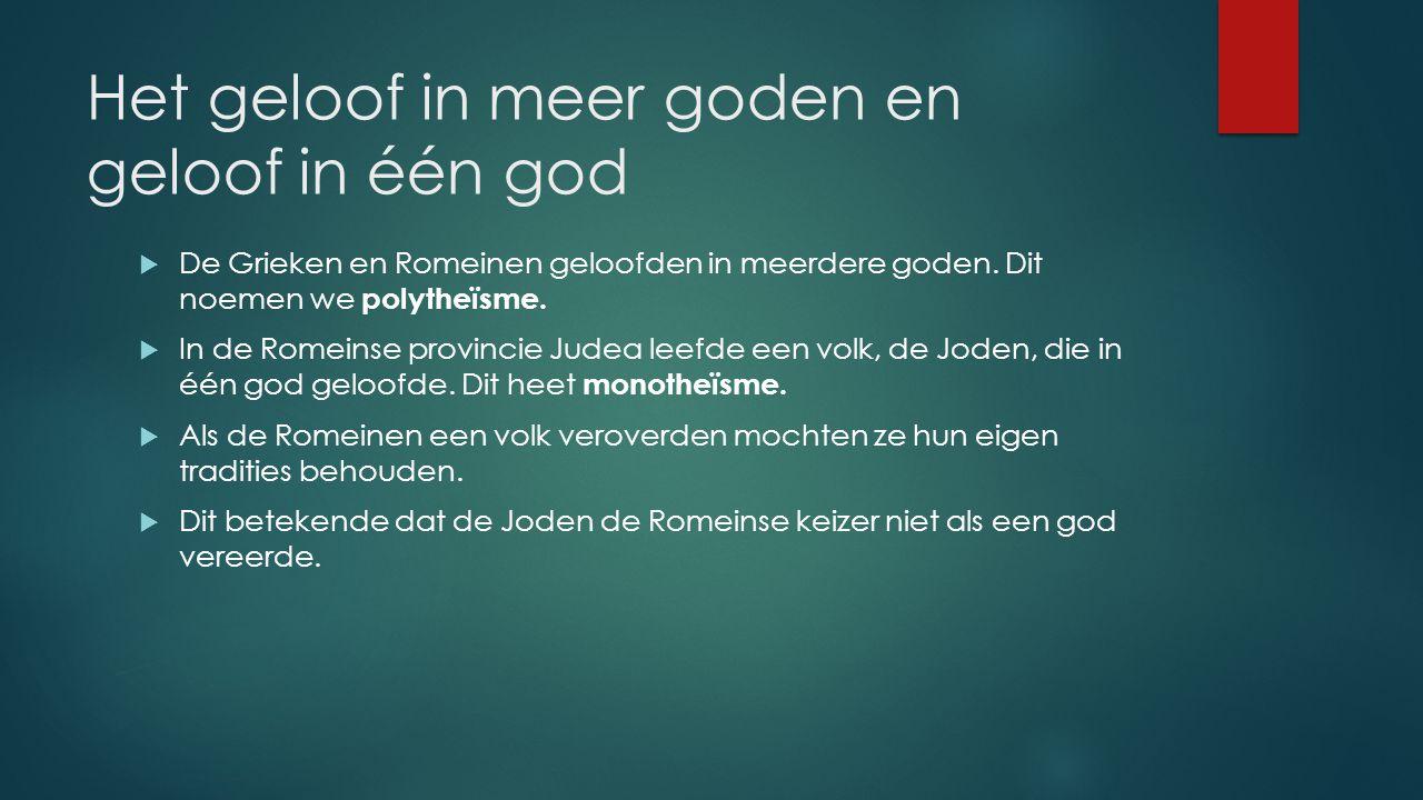 Het geloof in meer goden en geloof in één god  De Grieken en Romeinen geloofden in meerdere goden. Dit noemen we polytheïsme.  In de Romeinse provin