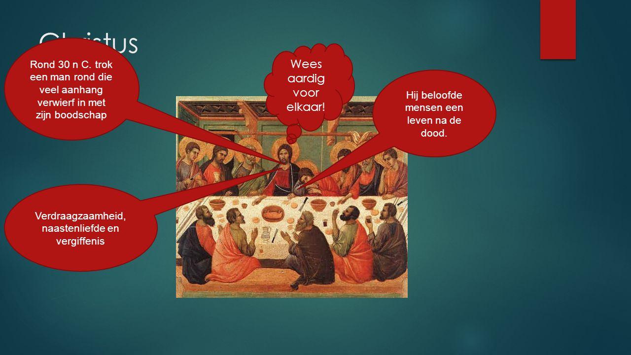 Christus Rond 30 n C. trok een man rond die veel aanhang verwierf in met zijn boodschap Verdraagzaamheid, naastenliefde en vergiffenis Wees aardig voo