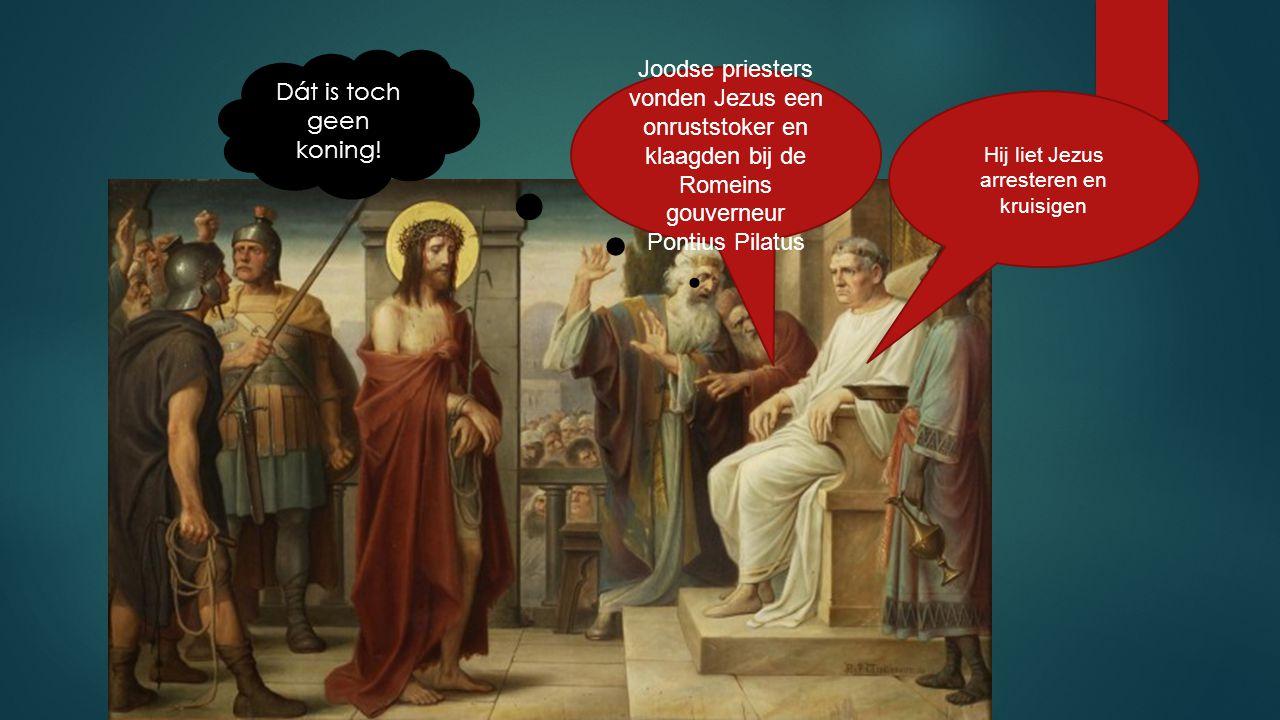 Joodse priesters vonden Jezus een onruststoker en klaagden bij de Romeins gouverneur Pontius Pilatus Hij liet Jezus arresteren en kruisigen Dát is toc