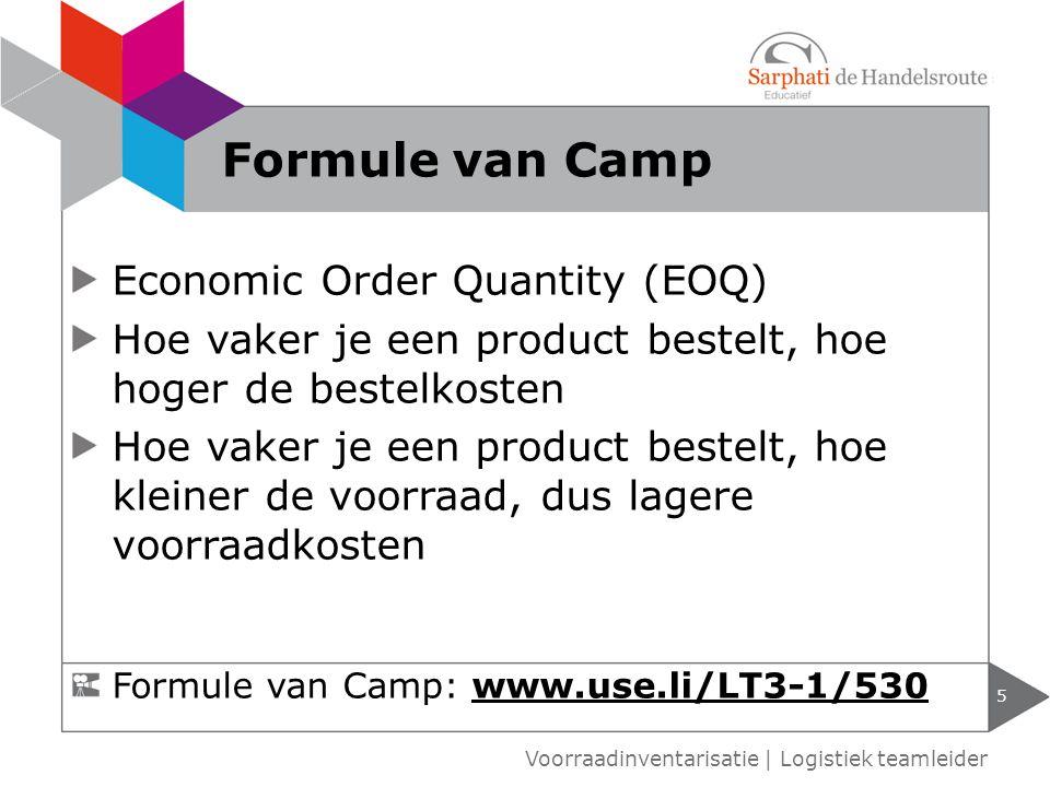 Economic Order Quantity (EOQ) Hoe vaker je een product bestelt, hoe hoger de bestelkosten Hoe vaker je een product bestelt, hoe kleiner de voorraad, dus lagere voorraadkosten 5 Voorraadinventarisatie | Logistiek teamleider Formule van Camp Formule van Camp: www.use.li/LT3-1/530www.use.li/LT3-1/530