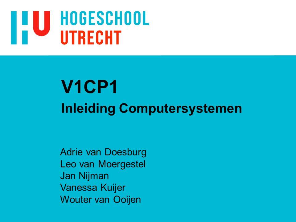 V1CP1 Inleiding Computersystemen Adrie van Doesburg Leo van Moergestel Jan Nijman Vanessa Kuijer Wouter van Ooijen