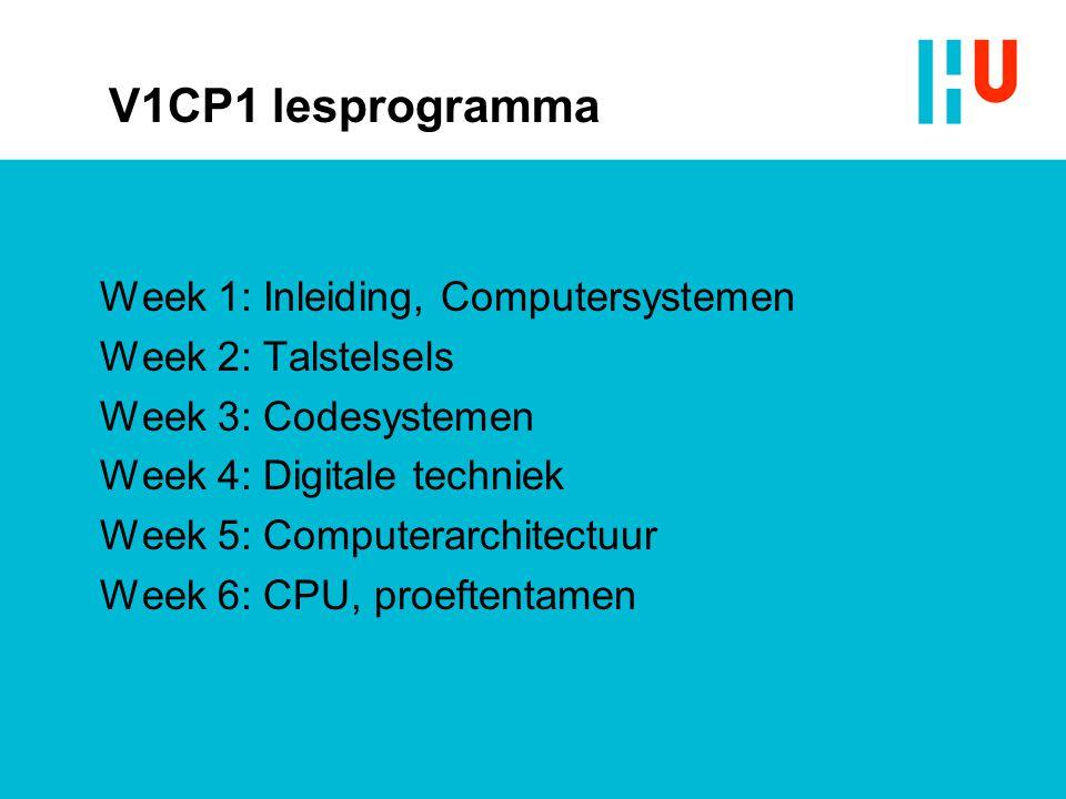 V1CP1 lesprogramma Week 1: Inleiding, Computersystemen Week 2: Talstelsels Week 3: Codesystemen Week 4: Digitale techniek Week 5: Computerarchitectuur Week 6: CPU, proeftentamen