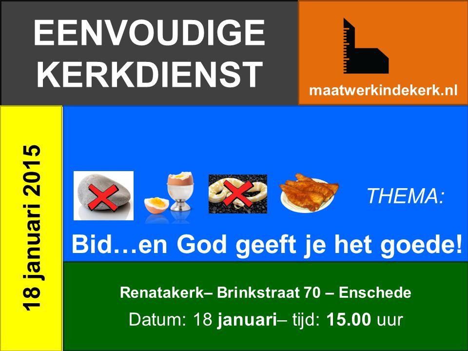 EENVOUDIGE KERKDIENST 18 januari 2015 Bid…en God geeft je het goede! maatwerkindekerk.nl Renatakerk– Brinkstraat 70 – Enschede Datum: 18 januari– tijd