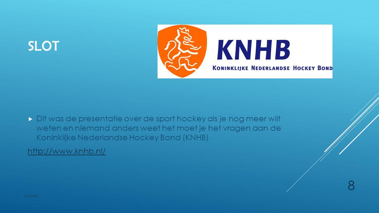 SLOT  Dit was de presentatie over de sport hockey als je nog meer wilt weten en niemand anders weet het moet je het vragen aan de Koninklijke Nederla