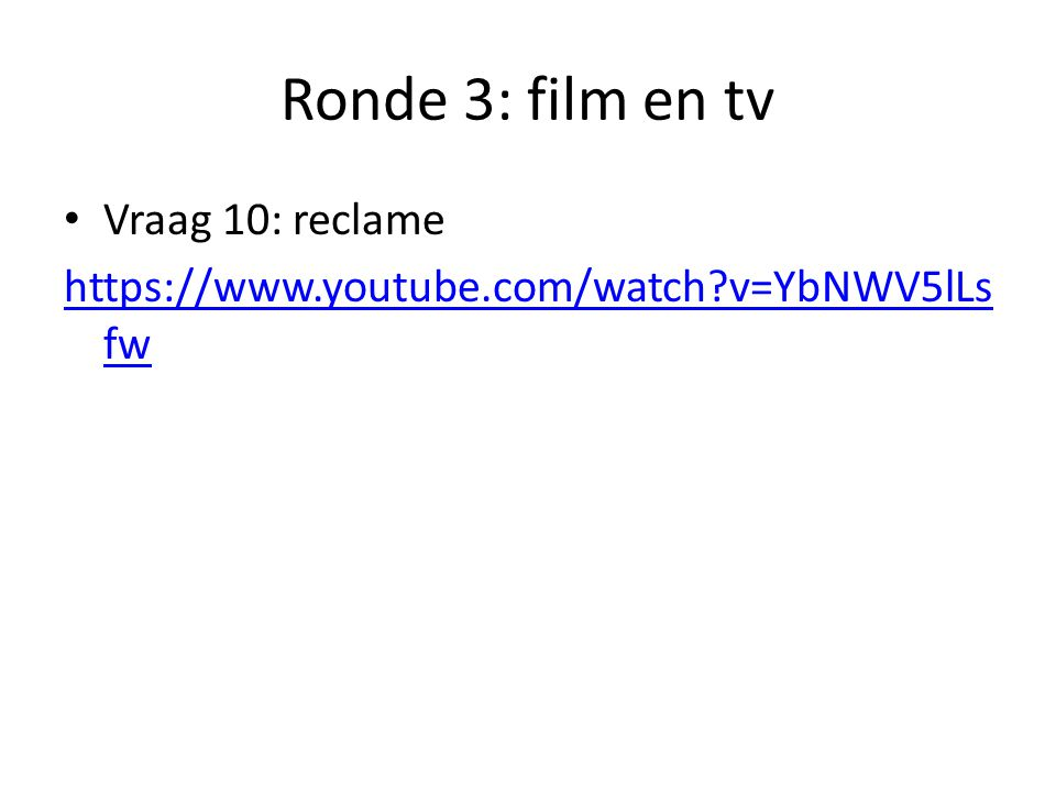 Ronde 3: film en tv Vraag 10: reclame https://www.youtube.com/watch?v=YbNWV5lLs fw