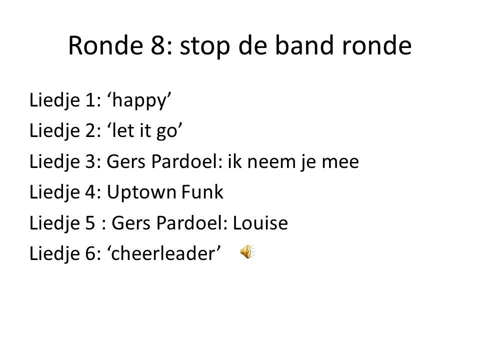 Ronde 8: stop de band ronde Liedje 1: 'happy' Liedje 2: 'let it go' Liedje 3: Gers Pardoel: ik neem je mee Liedje 4: Uptown Funk Liedje 5 : Gers Pardoel: Louise Liedje 6: 'cheerleader'