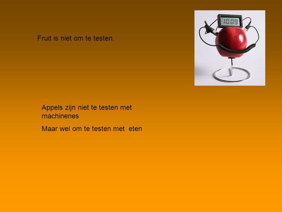 Fruit is niet om te testen. Appels zijn niet te testen met machinenes Maar wel om te testen met eten