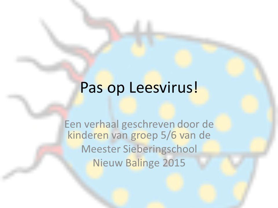 Pas op Leesvirus! Een verhaal geschreven door de kinderen van groep 5/6 van de Meester Sieberingschool Nieuw Balinge 2015