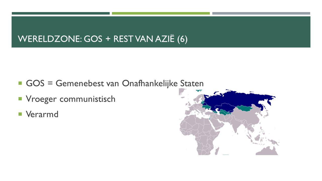 WERELDZONE: GOS + REST VAN AZIË (6)  GOS = Gemenebest van Onafhankelijke Staten  Vroeger communistisch  Verarmd