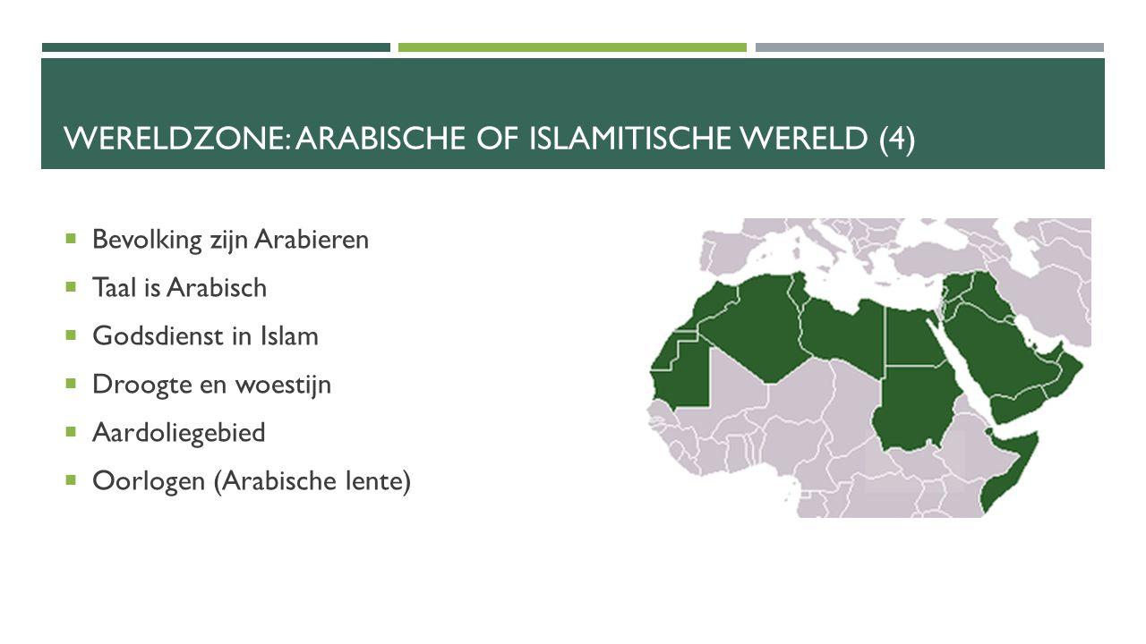 WERELDZONE: ARABISCHE OF ISLAMITISCHE WERELD (4)  Bevolking zijn Arabieren  Taal is Arabisch  Godsdienst in Islam  Droogte en woestijn  Aardoliegebied  Oorlogen (Arabische lente)